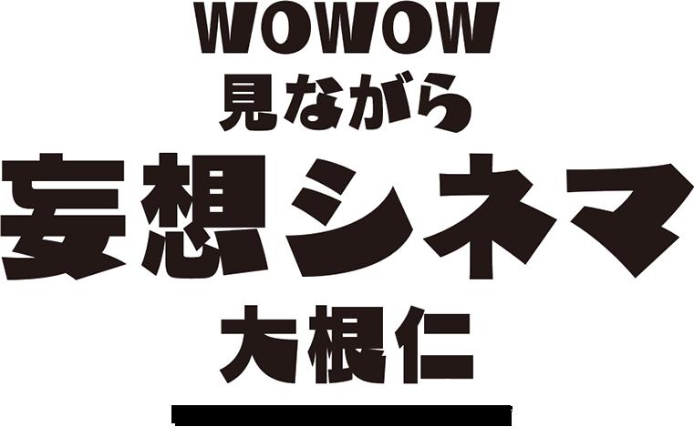 WOWOW見ながら妄想シネマ/大根仁